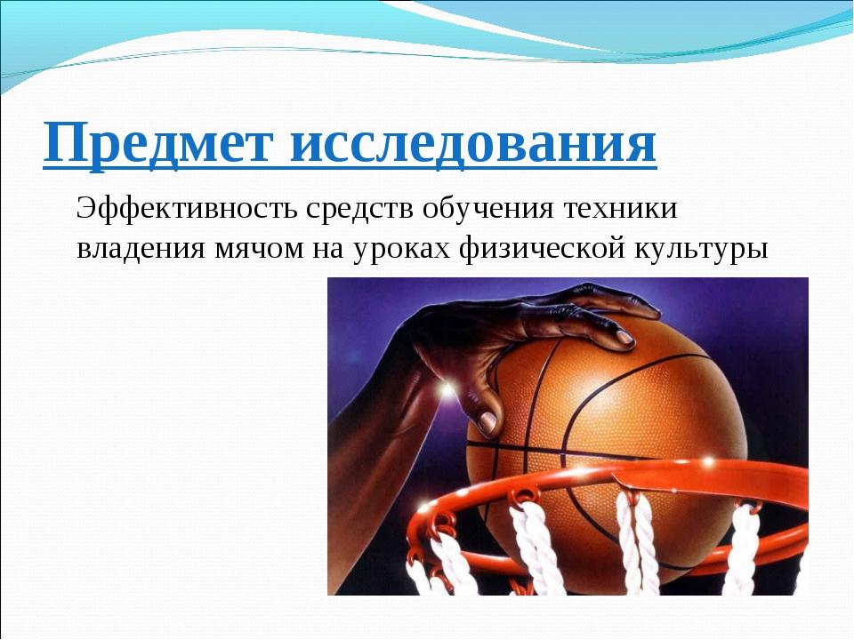 Предмет исследования Эффективность средств обучения техники владения мячом на...