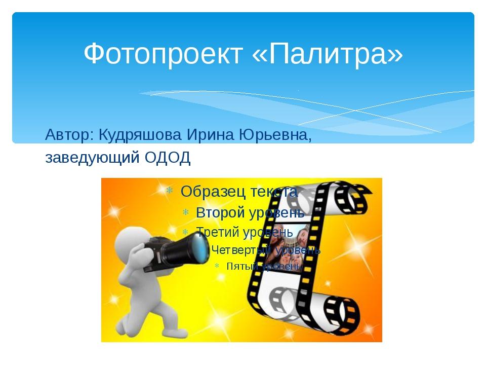 Фотопроект «Палитра» Автор: Кудряшова Ирина Юрьевна, заведующий ОДОД