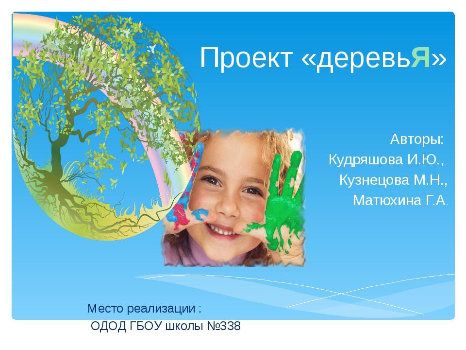Проект «деревьЯ» Авторы: Кудряшова И.Ю., Кузнецова М.Н., Матюхина Г.А. Место...