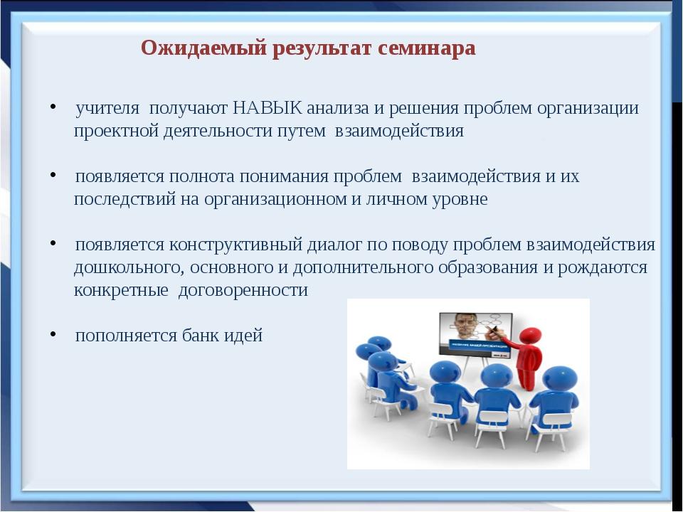 Ожидаемый результат семинара учителя получают НАВЫК анализа и решения проблем...
