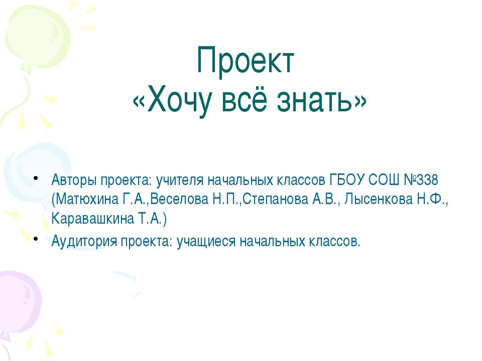 Проект «Хочу всё знать» Авторы проекта: учителя начальных классов ГБОУ СОШ №...