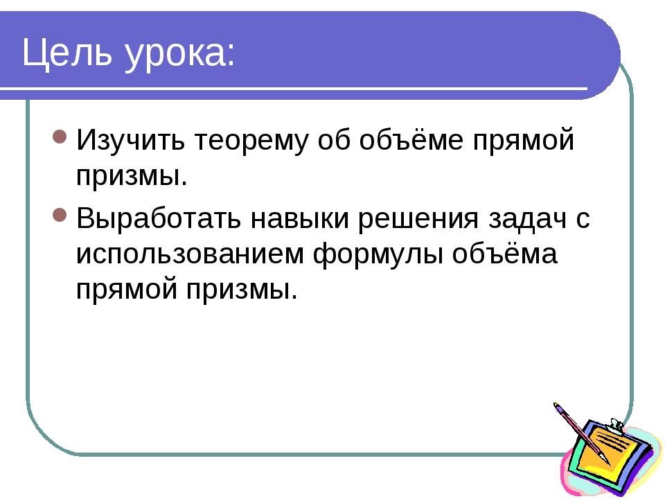 Цель урока: Изучить теорему об объёме прямой призмы. Выработать навыки решени...