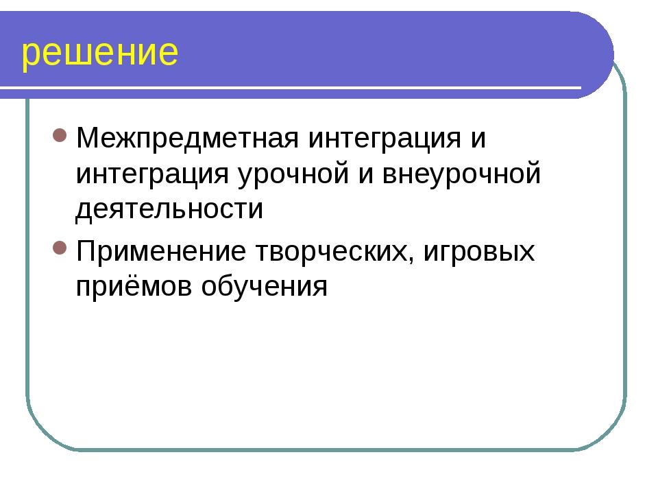 решение Межпредметная интеграция и интеграция урочной и внеурочной деятельнос...