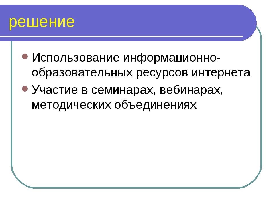решение Использование информационно- образовательных ресурсов интернета Участ...