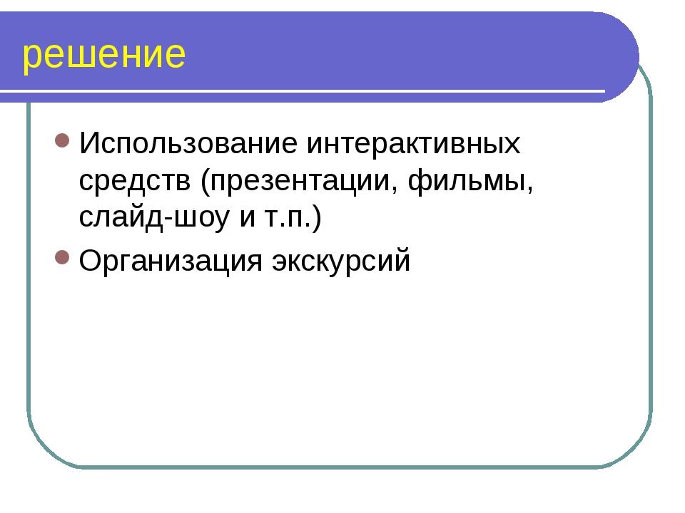 решение Использование интерактивных средств (презентации, фильмы, слайд-шоу и...