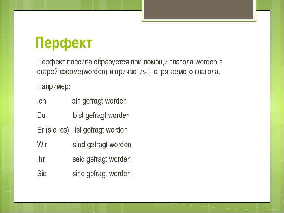 Перфект Перфект пассива образуется при помощи глагола werden в старой форме(w...