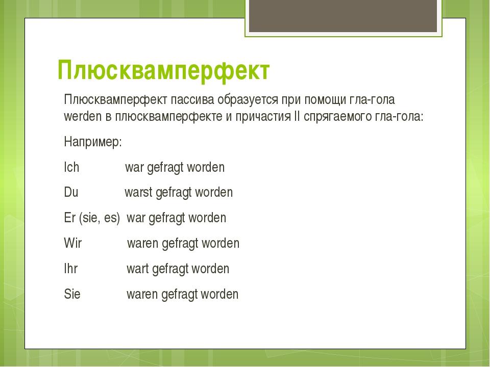 Плюсквамперфект Плюсквамперфект пассива образуется при помощи глагола werden...