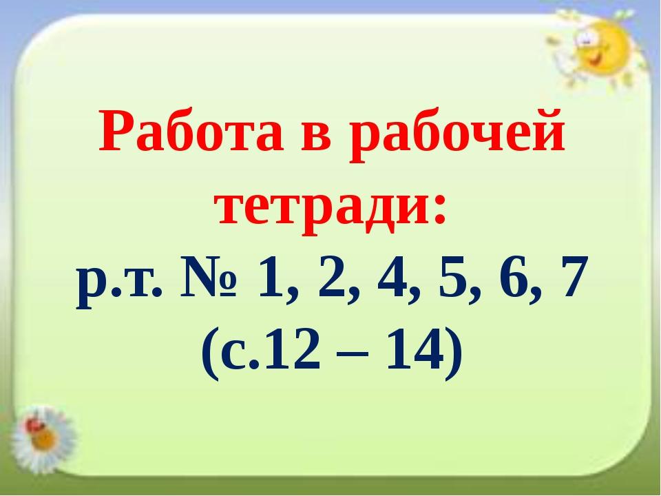 Работа в рабочей тетради: р.т. № 1, 2, 4, 5, 6, 7 (с.12 – 14)