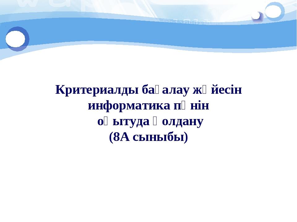 Критериалды бағалау жүйесін информатика пәнін оқытуда қолдану (8А сыныбы)