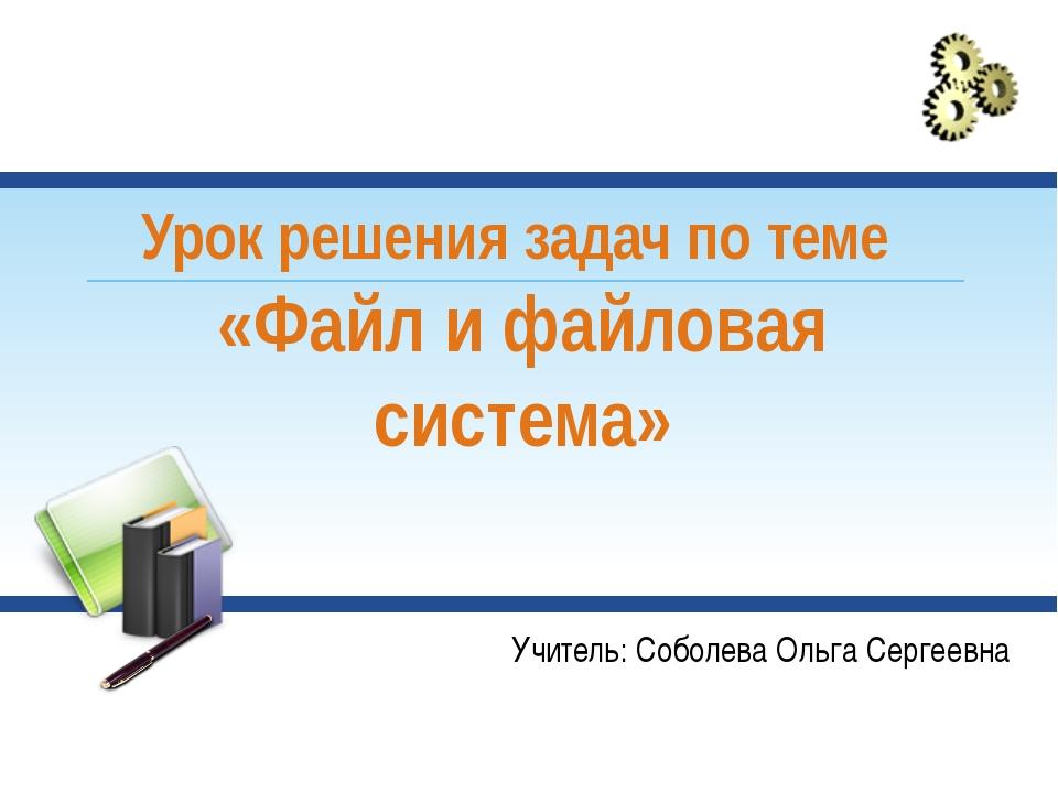 Урок решения задач по теме «Файл и файловая система» Учитель: Соболева Ольга...