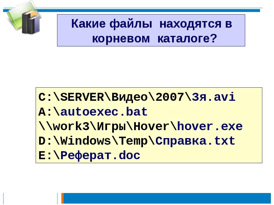 Какие файлы находятся в корневом каталоге? C:\SERVER\Видео\2007\Зя.avi A:\au...