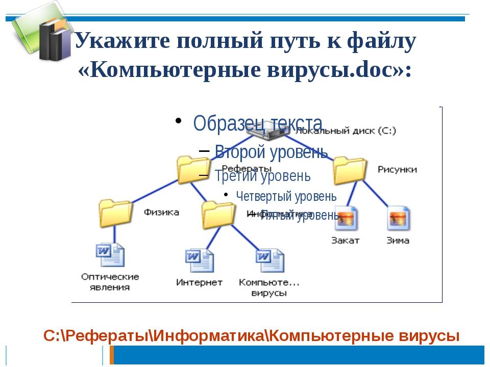 Укажите полный путь к файлу «Компьютерные вирусы.doc»: С:\Рефераты\Информатик...