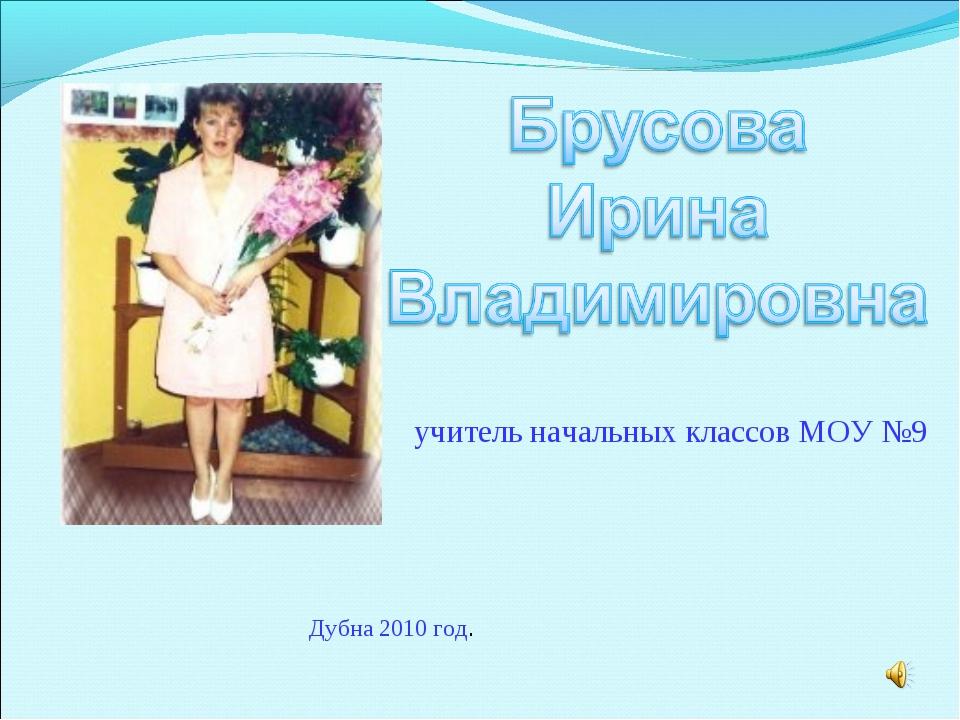 учитель начальных классов МОУ №9 Дубна 2010 год.