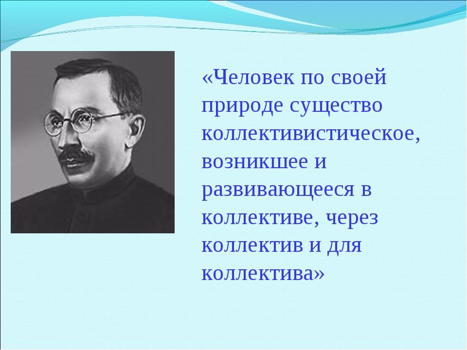 «Человек по своей природе существо коллективистическое, возникшее и развивающ...