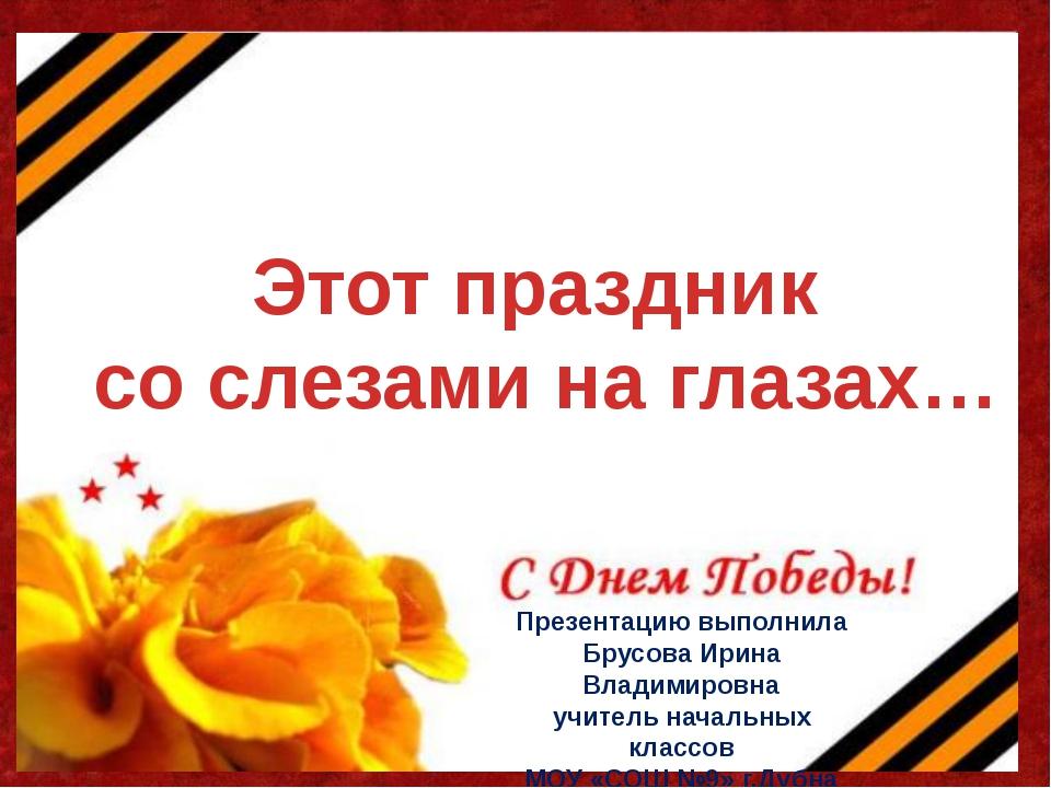 Этот праздник со слезами на глазах… Презентацию выполнила Брусова Ирина Влади...