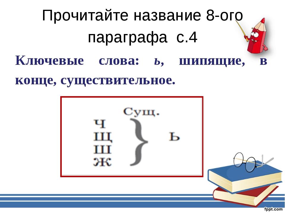 Прочитайте название 8-ого параграфа с.4 Ключевые слова: ь, шипящие, в конце,...