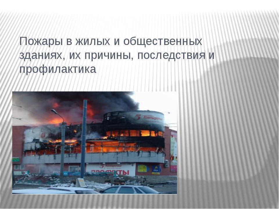 Пожары в жилых и общественных зданиях, их причины, последствия и профилактика