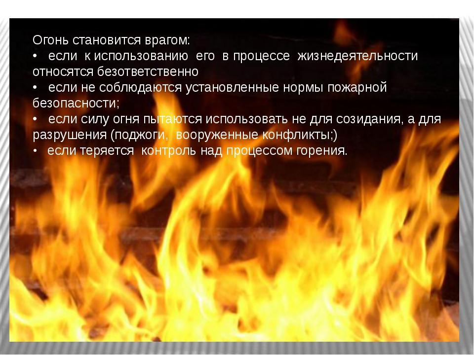Огонь становится врагом: • если к использованию его в процессе жизнедеятельно...