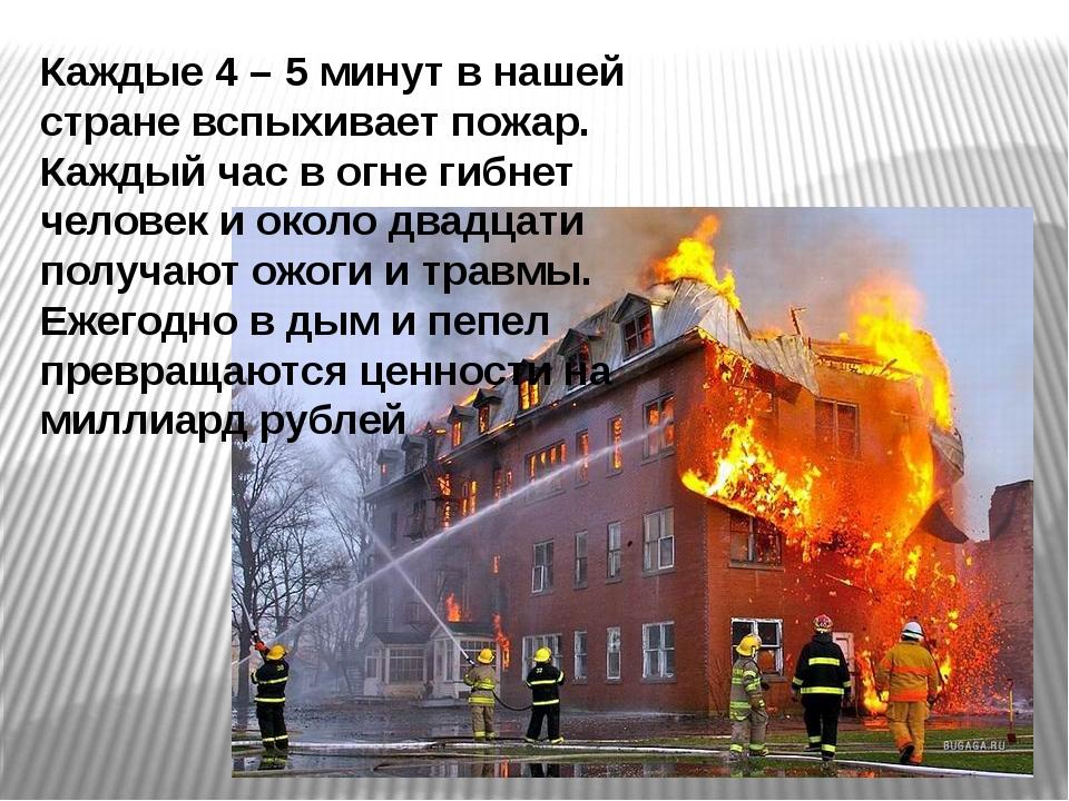 Каждые 4 – 5 минут в нашей стране вспыхивает пожар. Каждый час в огне гибнет...