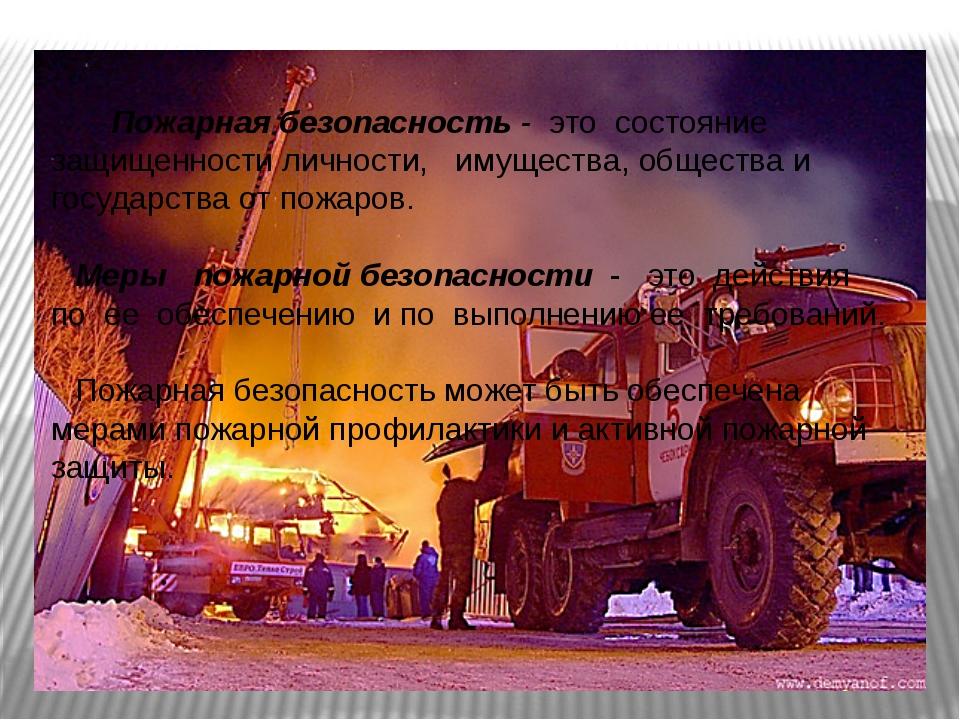 Пожарная безопасность  это состояние защищенности личности, имущества, общес...