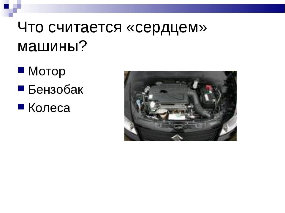 Что считается «сердцем» машины? Мотор Бензобак Колеса