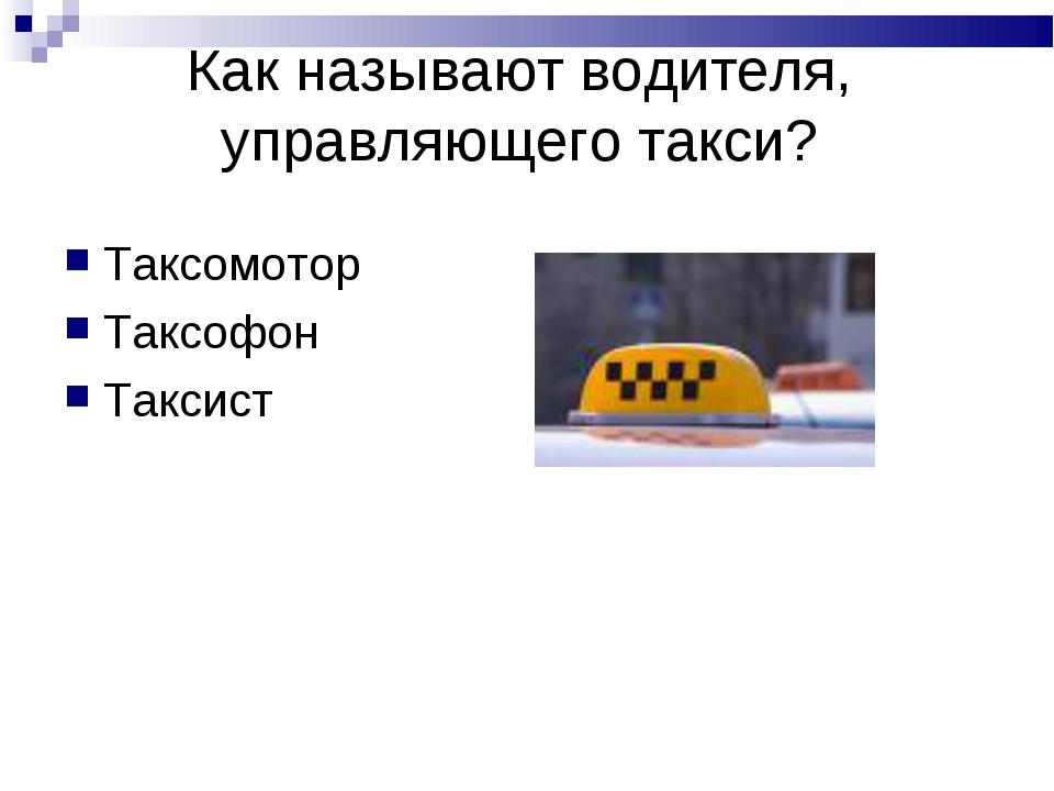 Как называют водителя, управляющего такси? Таксомотор Таксофон Таксист