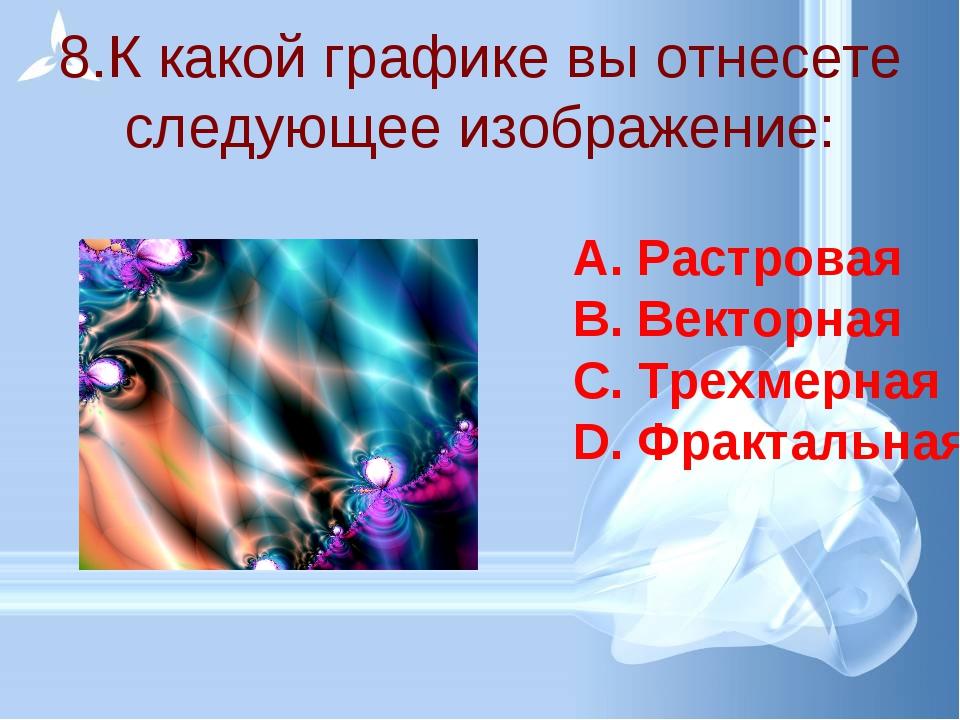 8.К какой графике вы отнесете следующее изображение: Растровая Векторная Трех...