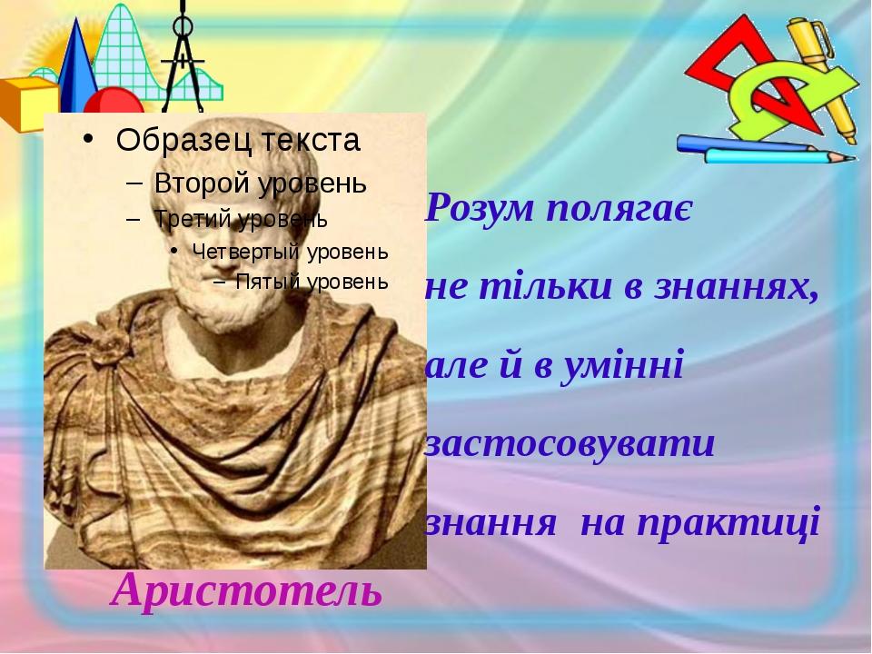 Аристотель Розум полягає не тільки в знаннях, але й в умінні застосовувати з...