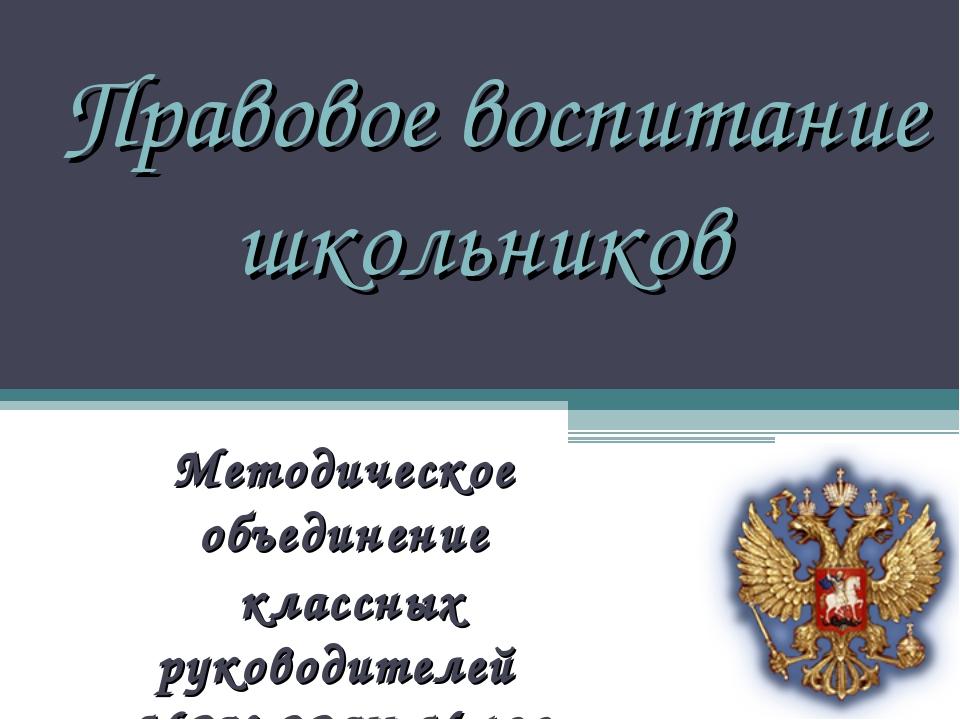 Правовое воспитание школьников Методическое объединение классных руководителе...