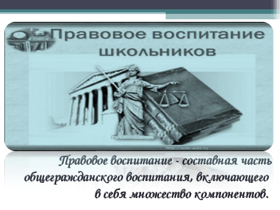 Правовое воспитание - составная часть общегражданского воспитания, включающег...