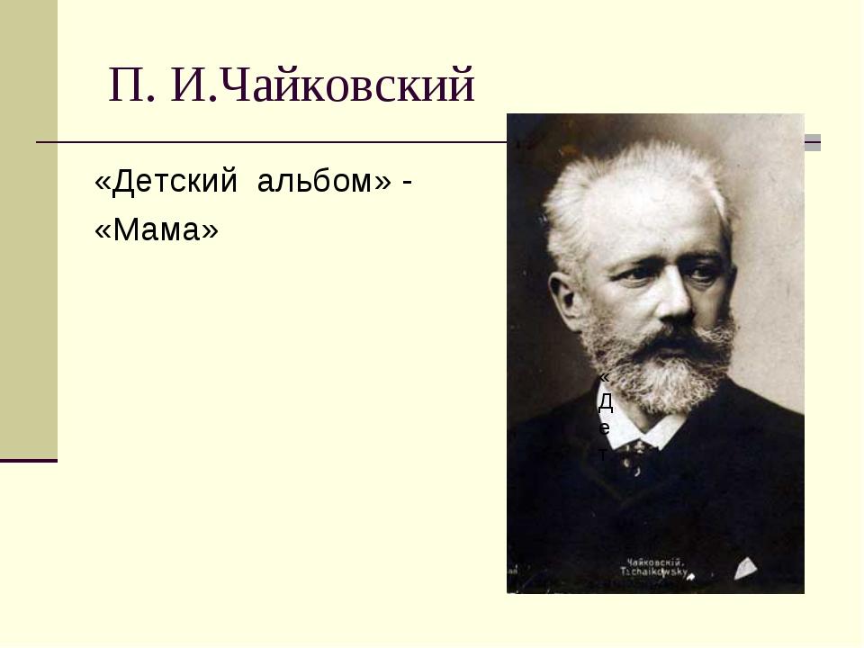 П. И.Чайковский «Детский альбом» - «Мама» «Дет