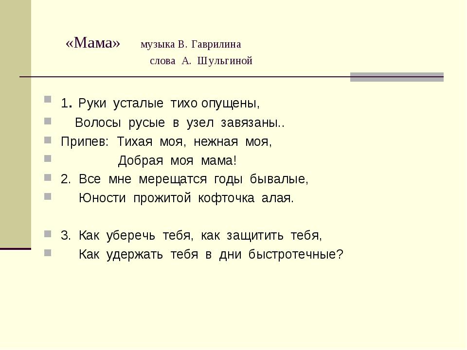 «Мама» музыка В. Гаврилина слова А. Шульгиной 1. Руки усталые тихо опущены,...