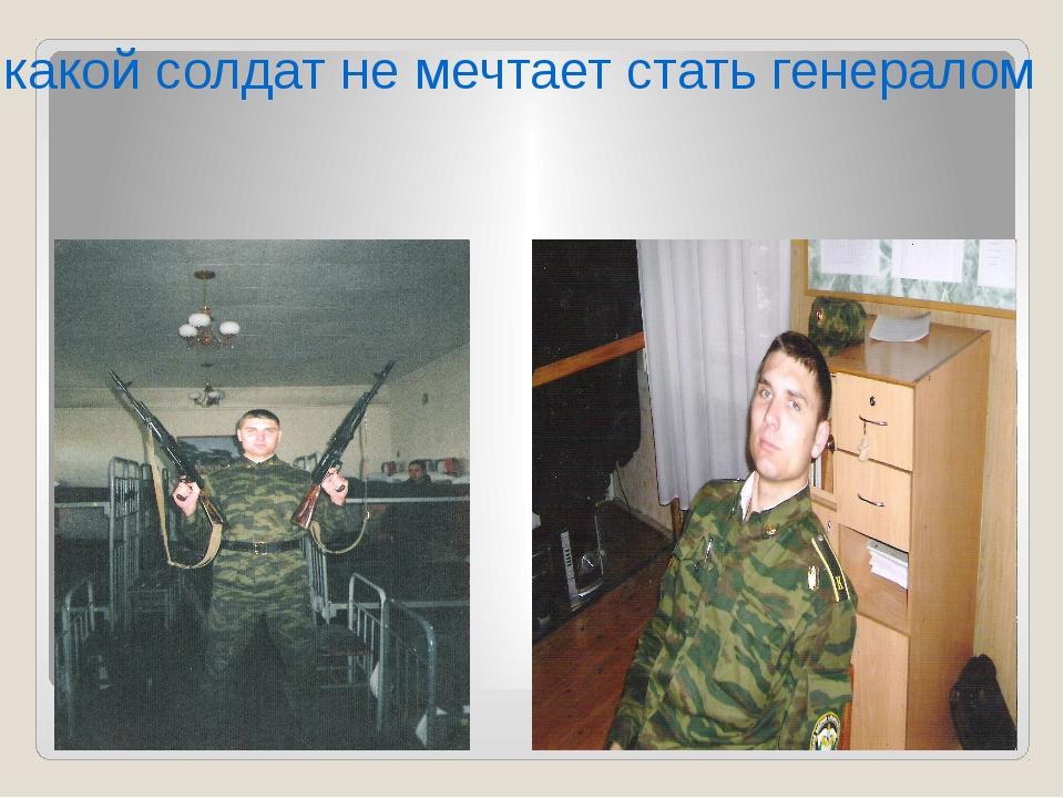 какой солдат не мечтает стать генералом