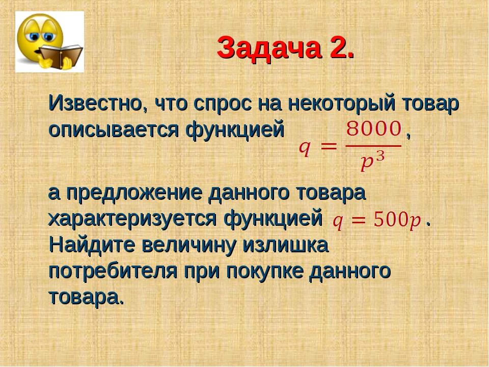 Задача 2. Известно, что спрос на некоторый товар описывается функцией , а пр...