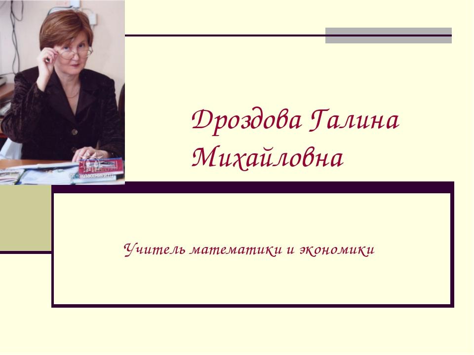 Дроздова Галина Михайловна Учитель математики и экономики