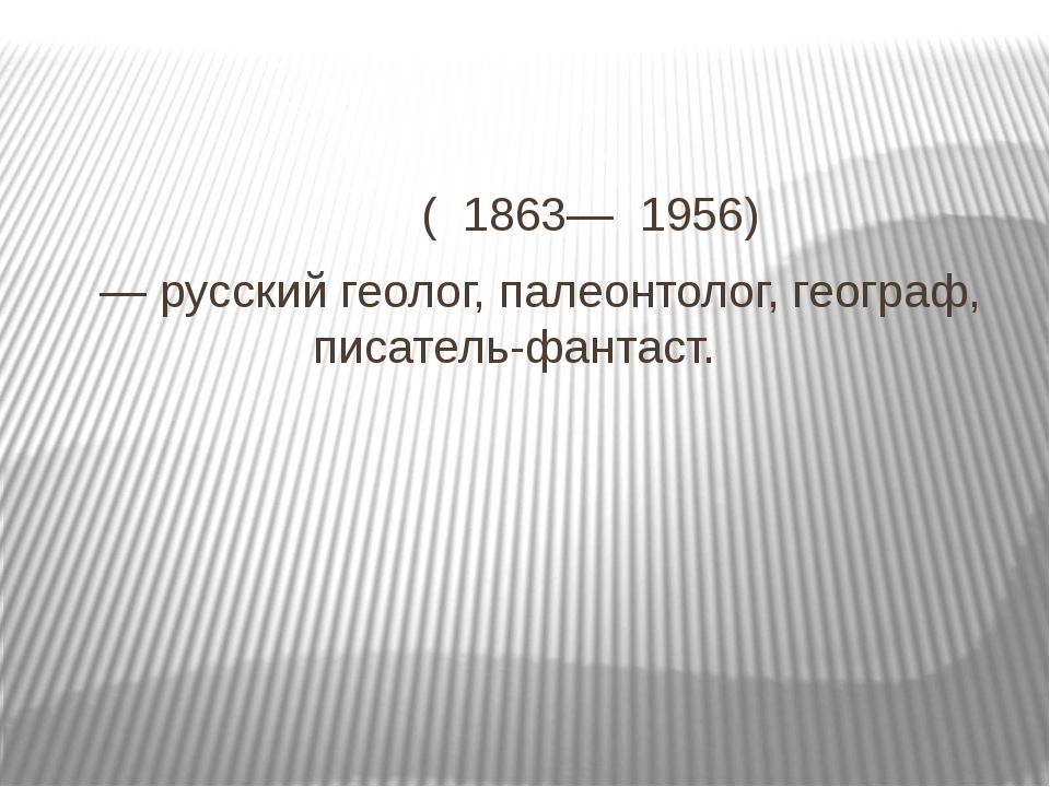 Влади́мир Афана́сьевич О́бручев ( 1863— 1956) — русский геолог, палеонтолог,...