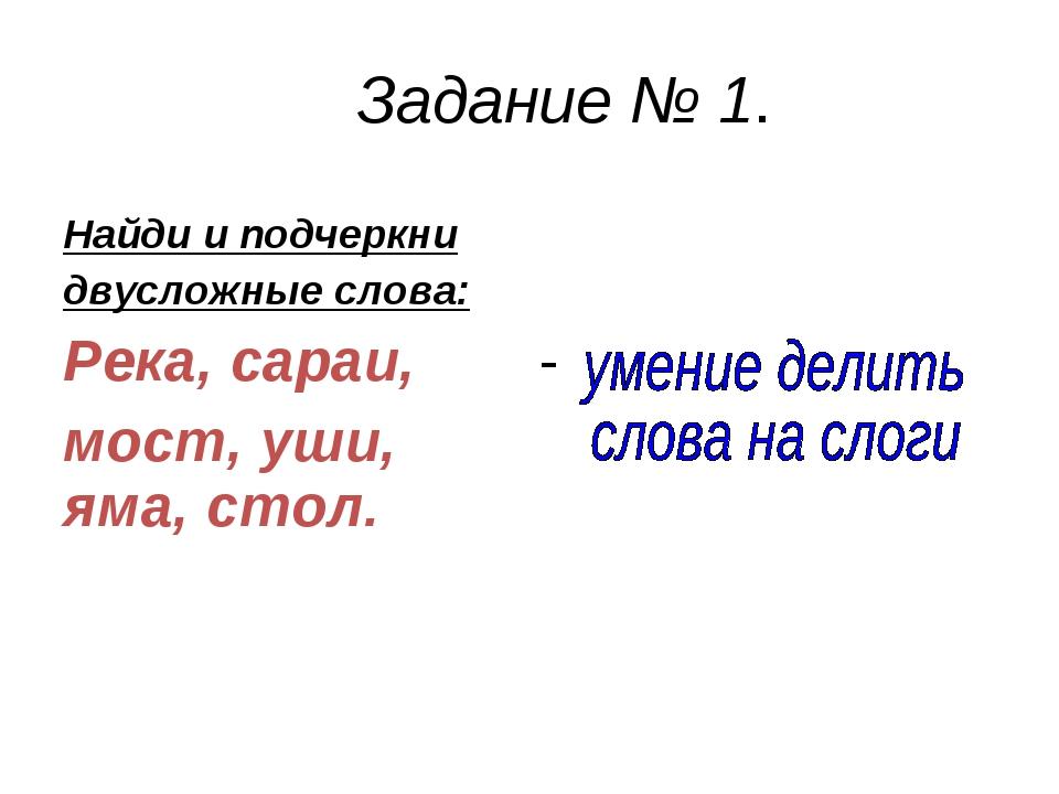 Задание № 1. Найди и подчеркни двусложные слова: Река, сараи, мост, уши, яма,...