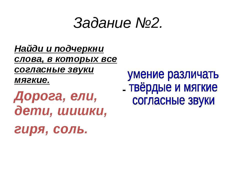 Задание №2. Найди и подчеркни слова, в которых все согласные звуки мягкие. До...