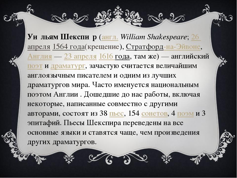 Уи́льям Шекспи́р(англ.William Shakespeare;26 апреля1564 года(крещение),С...