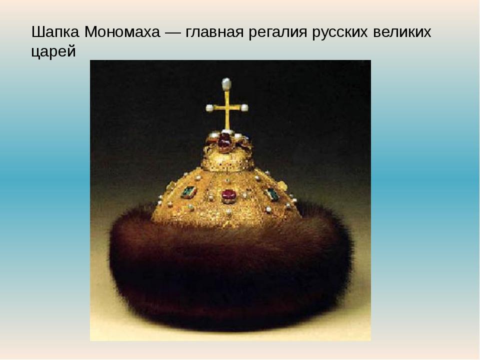 Шапка Мономаха — главная регалия русских великих царей