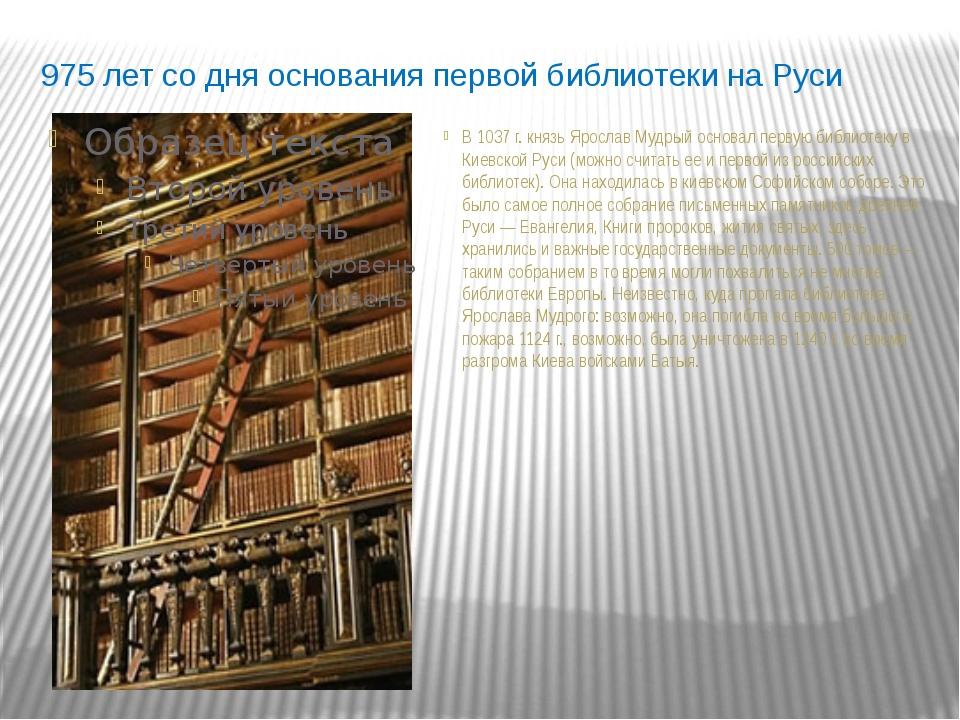 975 лет со дня основания первой библиотеки на Руси В 1037 г. князь Ярослав Му...