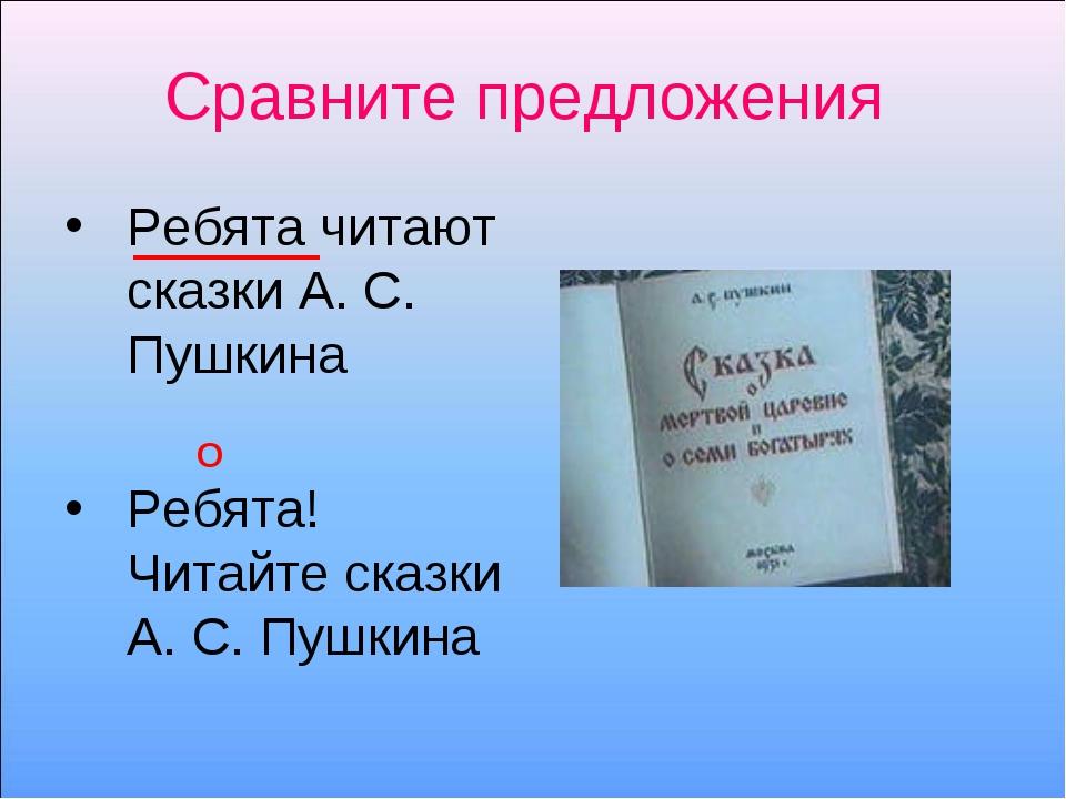 Сравните предложения Ребята читают сказки А. С. Пушкина Ребята! Читайте сказк...