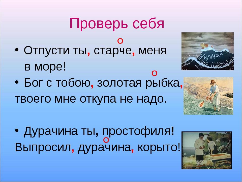 Проверь себя Отпусти ты, старче, меня в море! Бог с тобою, золотая рыбка, тво...