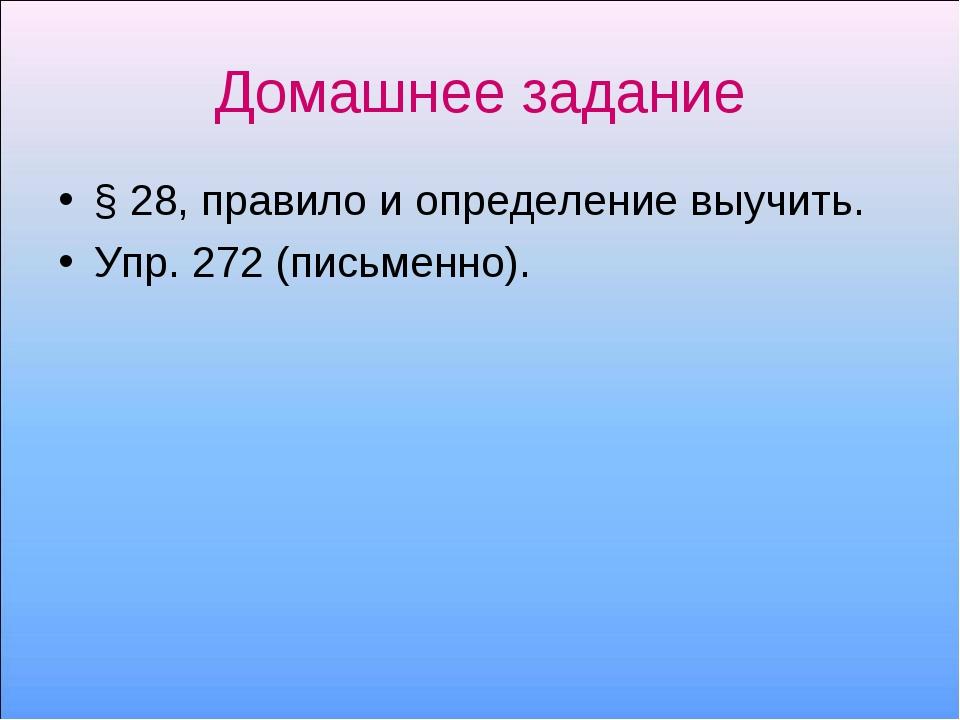 Домашнее задание § 28, правило и определение выучить. Упр. 272 (письменно).