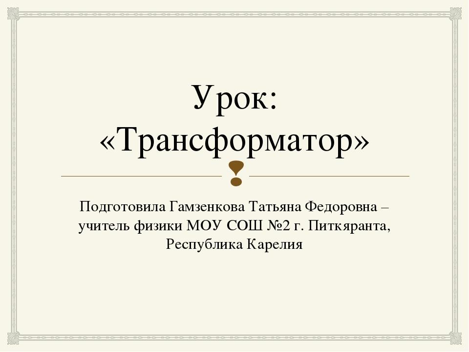 Урок: «Трансформатор» Подготовила Гамзенкова Татьяна Федоровна – учитель физи...