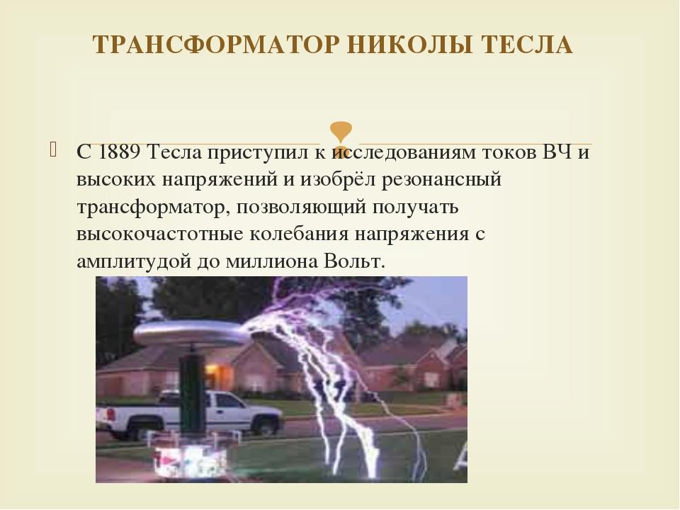 С 1889 Тесла приступил к исследованиям токов ВЧ и высоких напряжений и изобр...