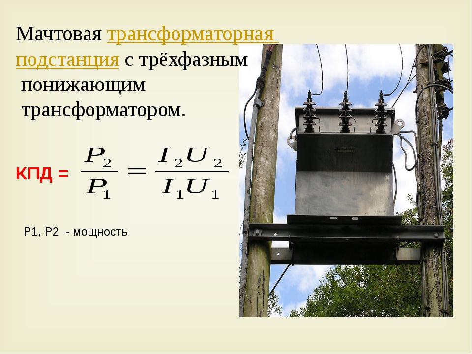КПД = P1, P2 - мощность Мачтовая трансформаторная подстанция с трёхфазным пон...