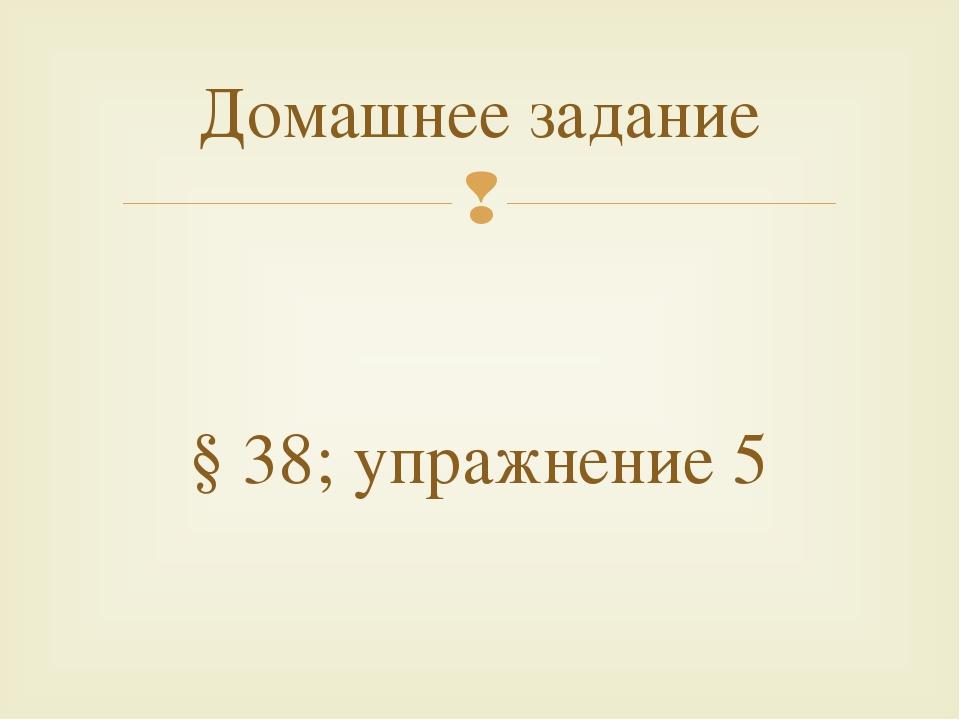 Домашнее задание §38; упражнение 5 