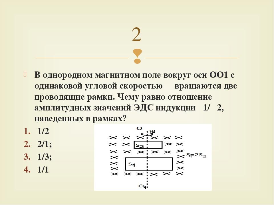 В однородном магнитном поле вокруг оси ОО1 c одинаковой угловой скоростью ω в...