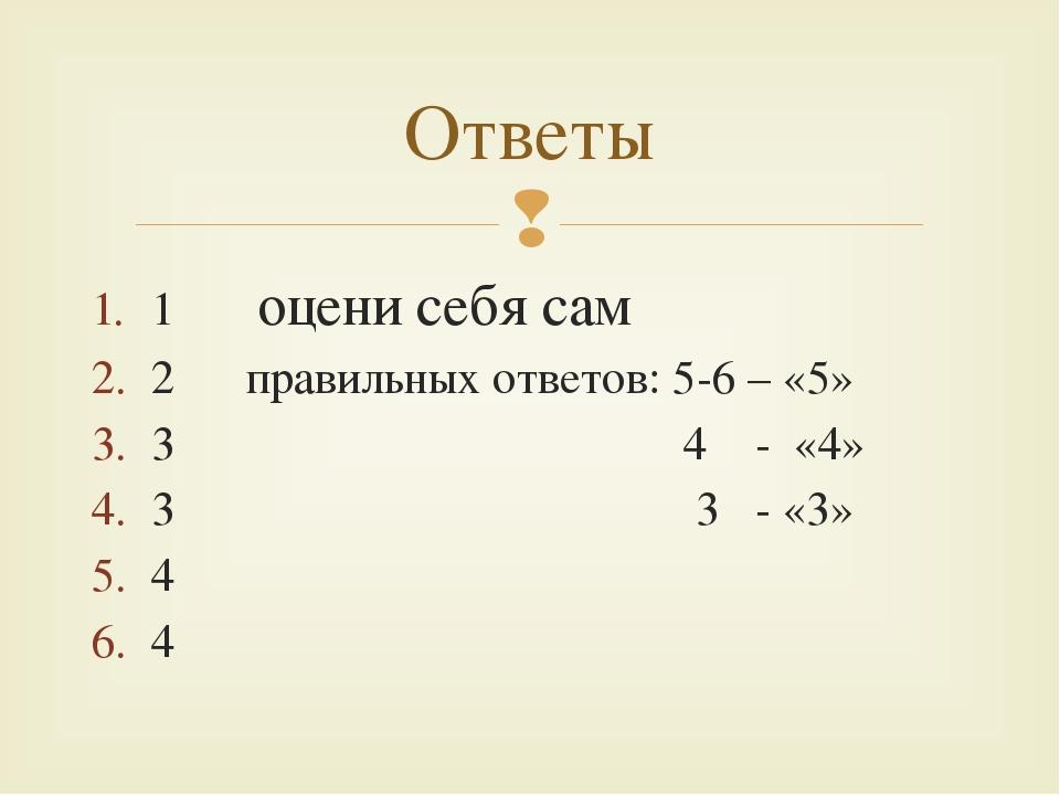 1 оцени себя сам 2 правильных ответов: 5-6 – «5» 3 4 - «4» 3 3 - «3» 4 4 Отве...